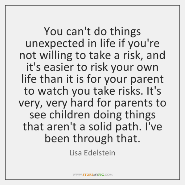 You can't do things unexpected in life if you're not willing to ...