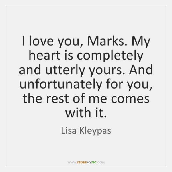 I love you, Marks. My heart is completely and utterly yours. And ...