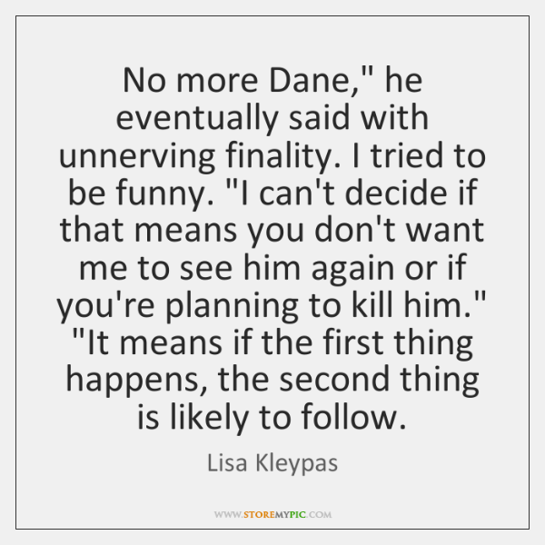 "No more Dane,"" he eventually said with unnerving finality. I tried to ..."