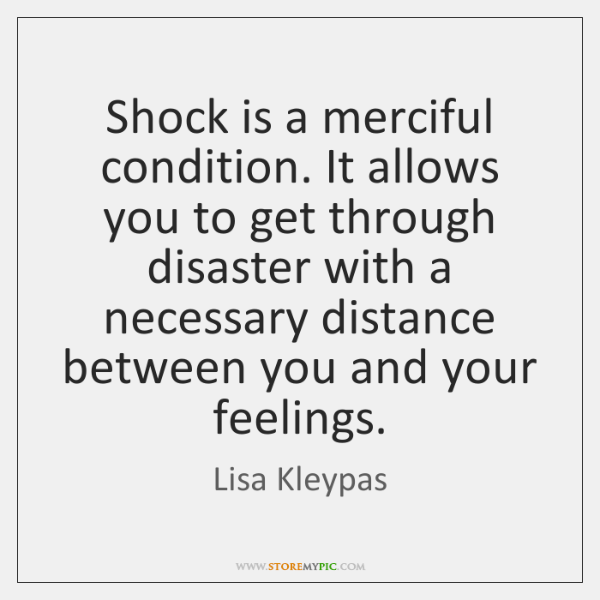 Shock is a merciful condition. It allows you to get through disaster ...