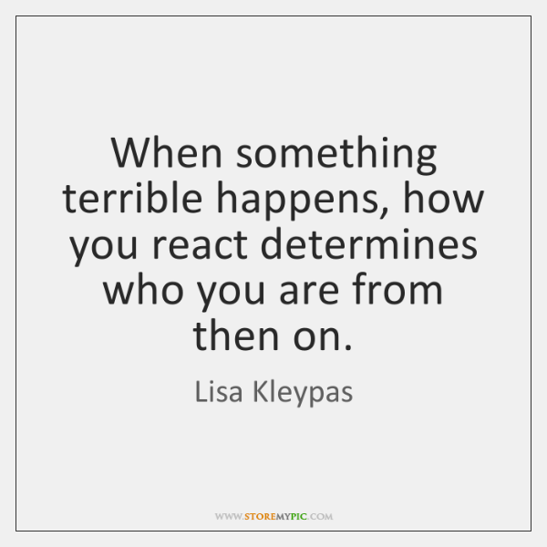 When something terrible happens, how you react determines who you are from ...
