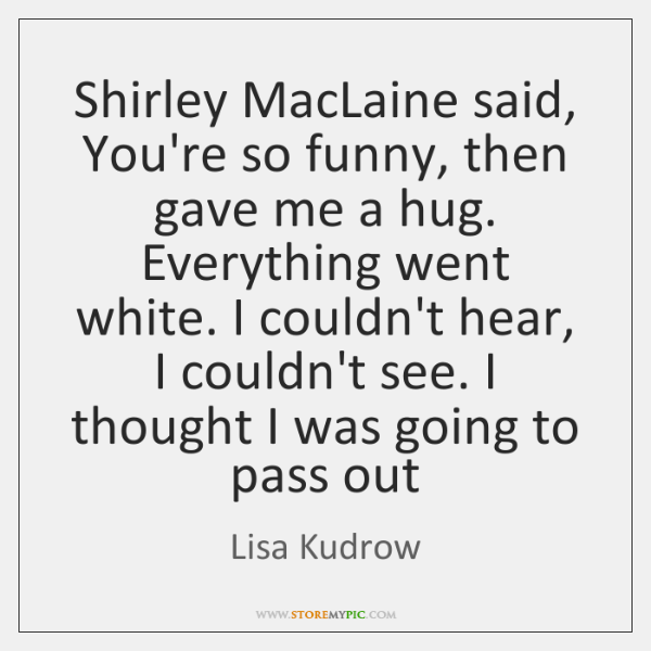 Shirley MacLaine said, You're so funny, then gave me a hug. Everything ...