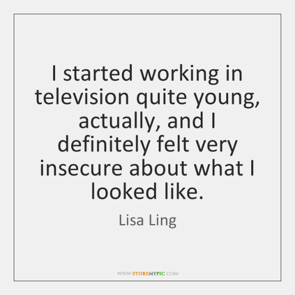 I started working in television quite young, actually, and I definitely felt ...