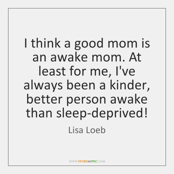 I think a good mom is an awake mom. At least for ...