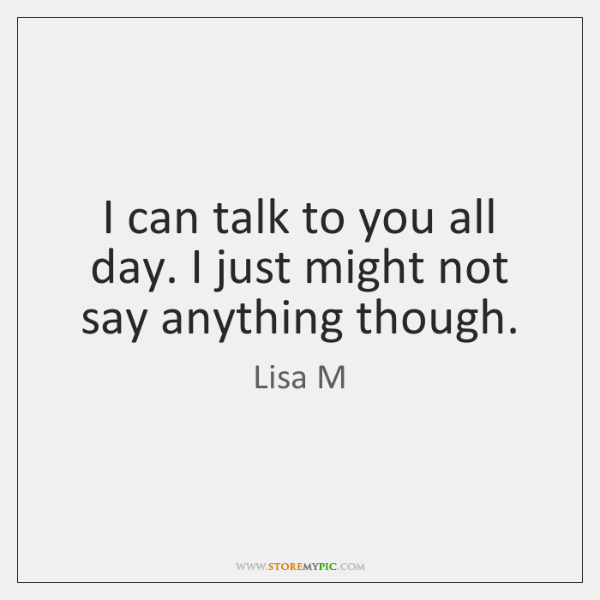 I can talk to you all day. I just might not say ...
