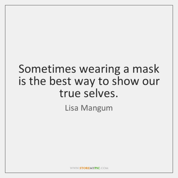 Sometimes wearing a mask is the best way to show our true ...