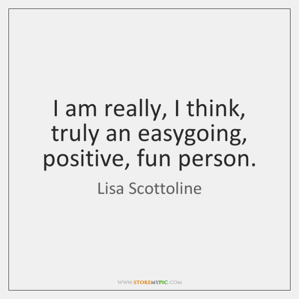 I am really, I think, truly an easygoing, positive, fun person.