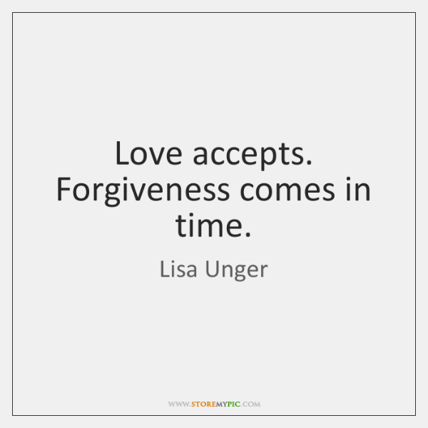 Love accepts. Forgiveness comes in time.