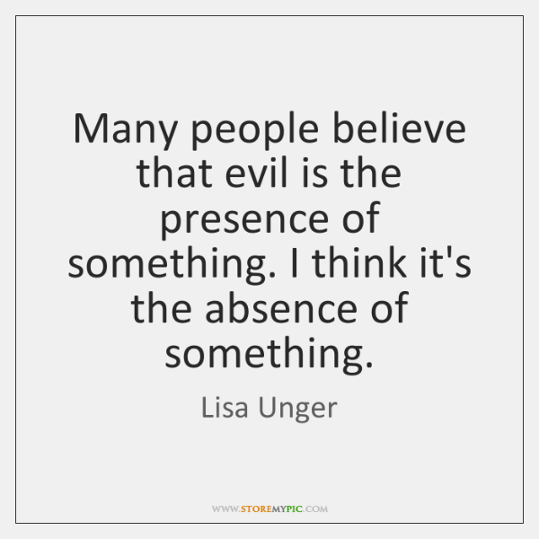 Many people believe that evil is the presence of something. I think ...