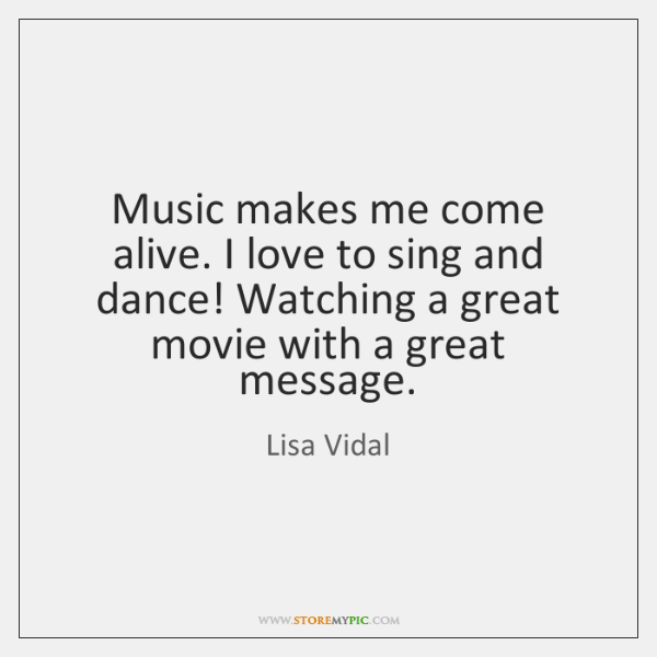 Music makes me come alive. I love to sing and dance! Watching ...