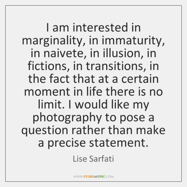 I am interested in marginality, in immaturity, in naivete, in illusion, in ...