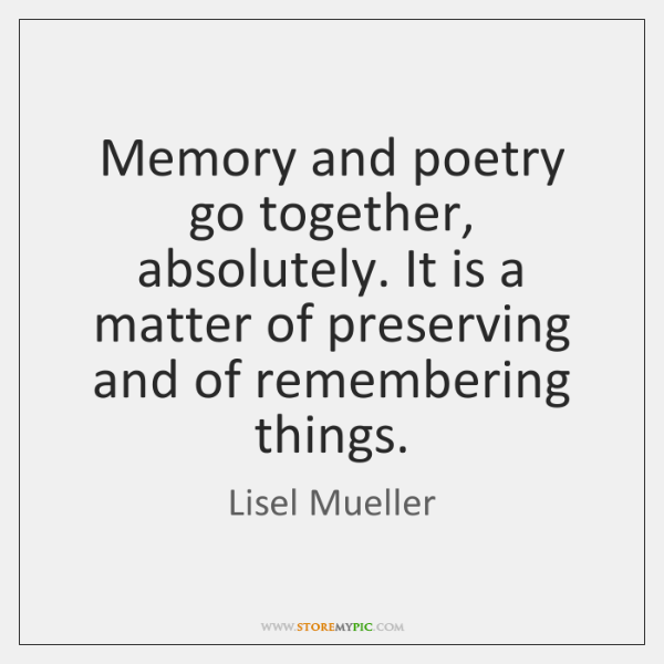 Memory and poetry go together, absolutely. It is a matter of preserving ...