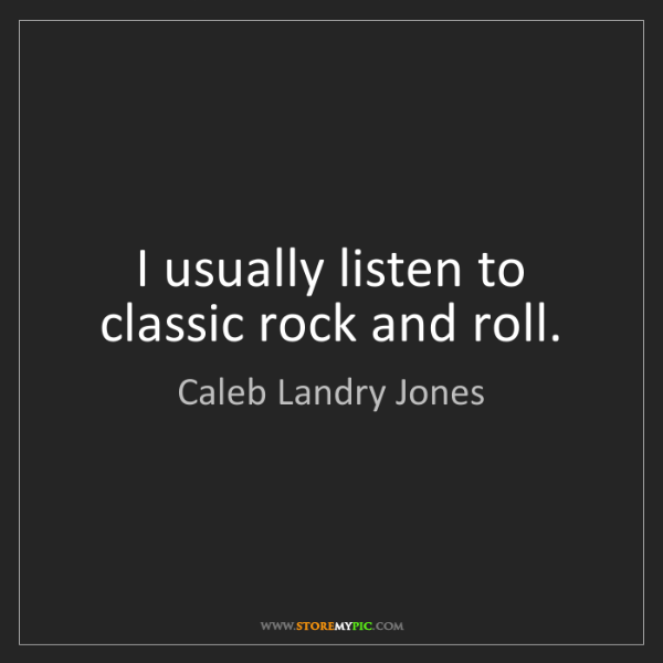 Caleb Landry Jones: I usually listen to classic rock and roll.