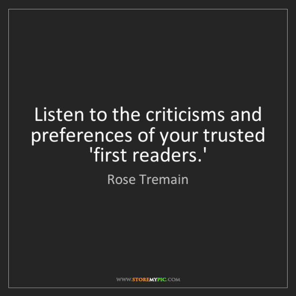 Rose Tremain: Listen to the criticisms and preferences of your trusted...