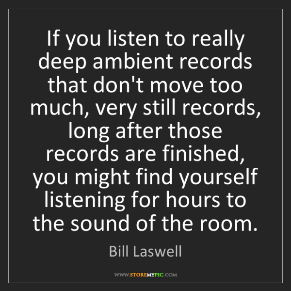 Bill Laswell: If you listen to really deep ambient records that don't...