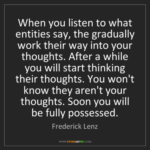 Frederick Lenz: When you listen to what entities say, the gradually work...