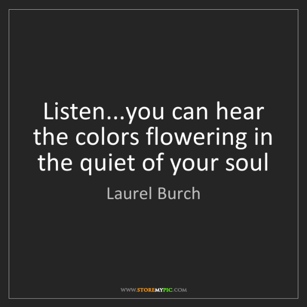 Laurel Burch: Listen...you can hear the colors flowering in the quiet...