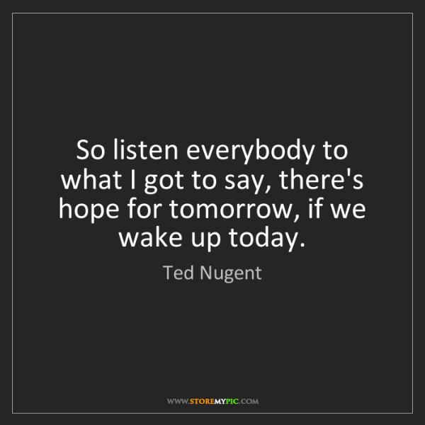 Ted Nugent: So listen everybody to what I got to say, there's hope...