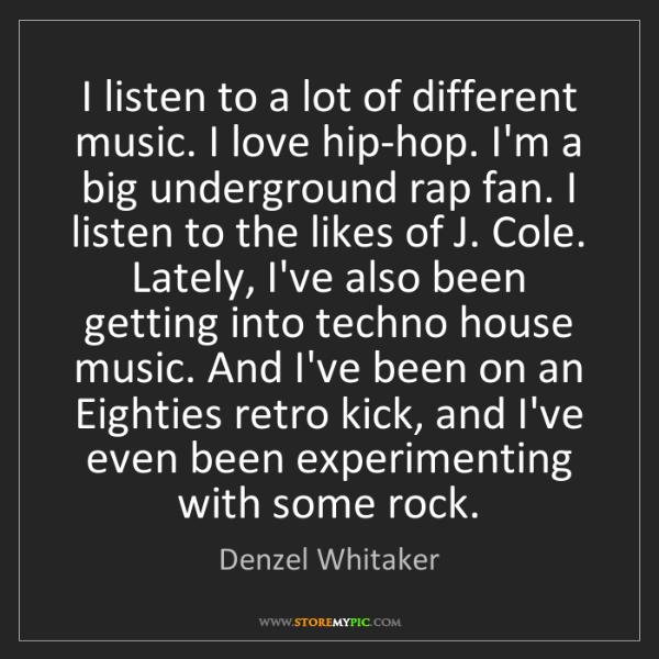 Denzel Whitaker: I listen to a lot of different music. I love hip-hop....