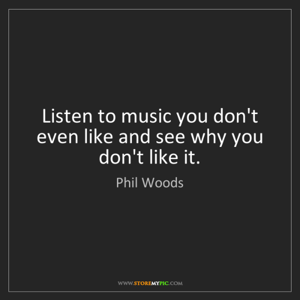 Phil Woods: Listen to music you don't even like and see why you don't...