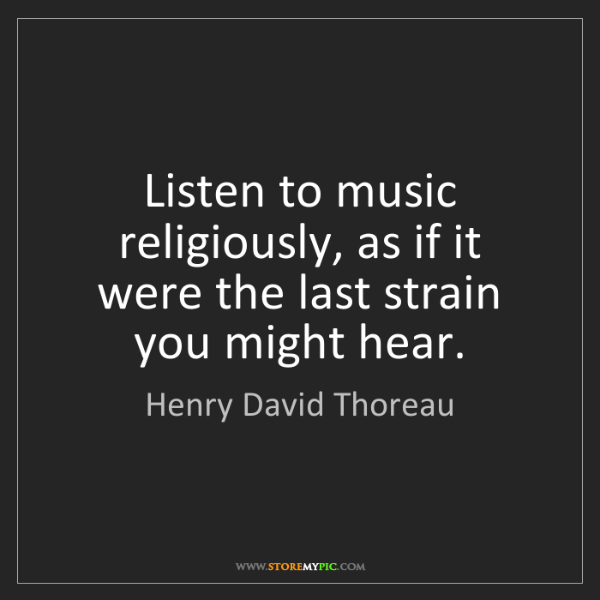 Henry David Thoreau: Listen to music religiously, as if it were the last strain...