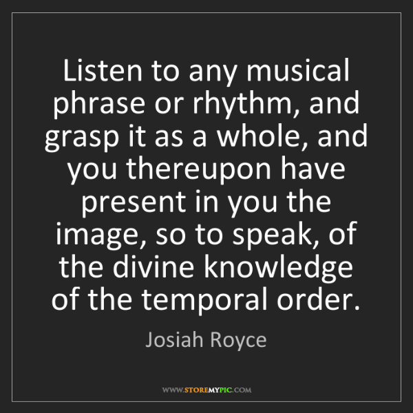 Josiah Royce: Listen to any musical phrase or rhythm, and grasp it...
