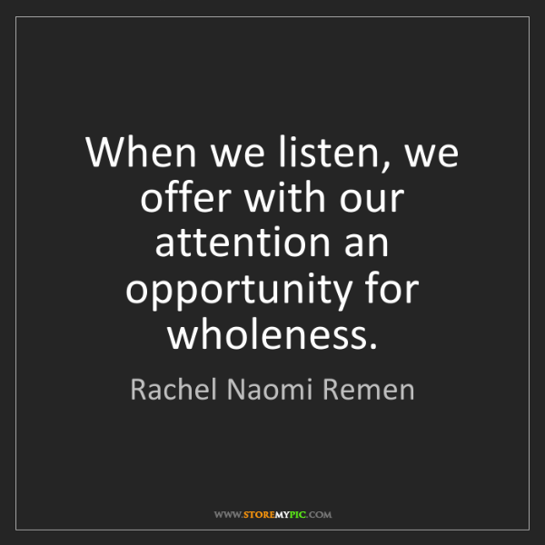 Rachel Naomi Remen: When we listen, we offer with our attention an opportunity...