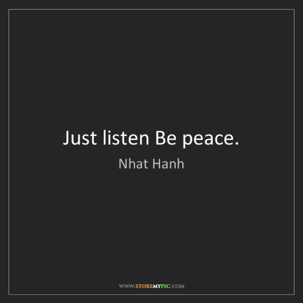 Nhat Hanh: Just listen Be peace.