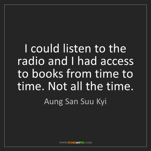 Aung San Suu Kyi: I could listen to the radio and I had access to books...