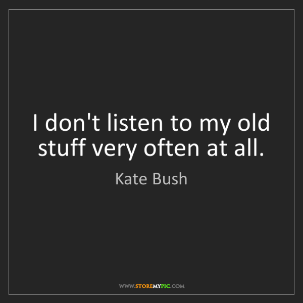 Kate Bush: I don't listen to my old stuff very often at all.