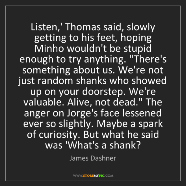 James Dashner: Listen,' Thomas said, slowly getting to his feet, hoping...