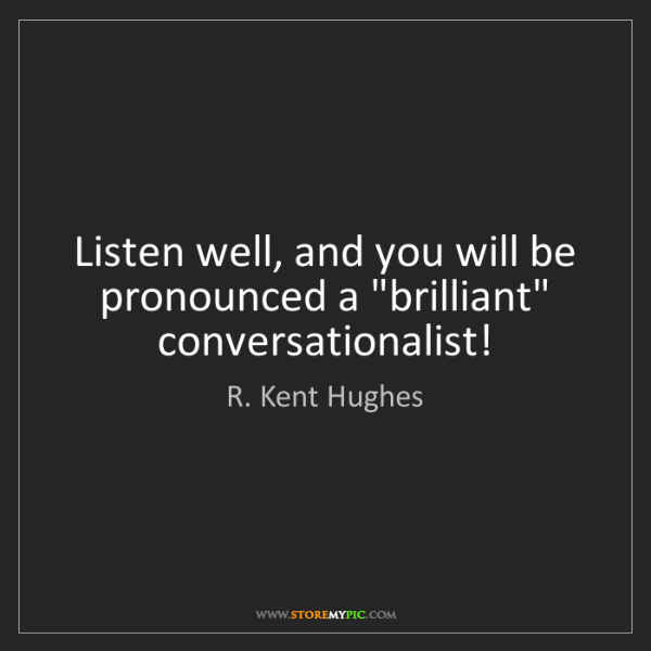 "R. Kent Hughes: Listen well, and you will be pronounced a ""brilliant""..."