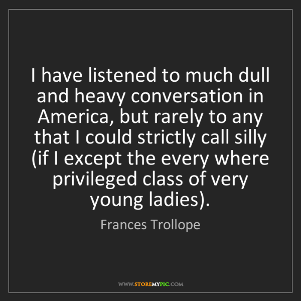 Frances Trollope: I have listened to much dull and heavy conversation in...