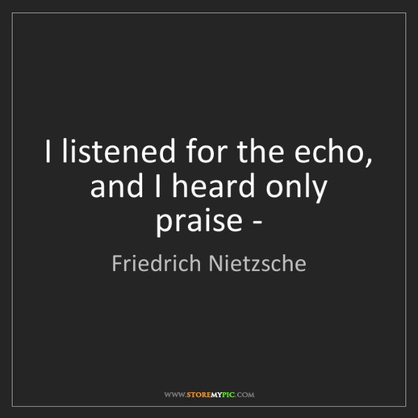 Friedrich Nietzsche: I listened for the echo, and I heard only praise -