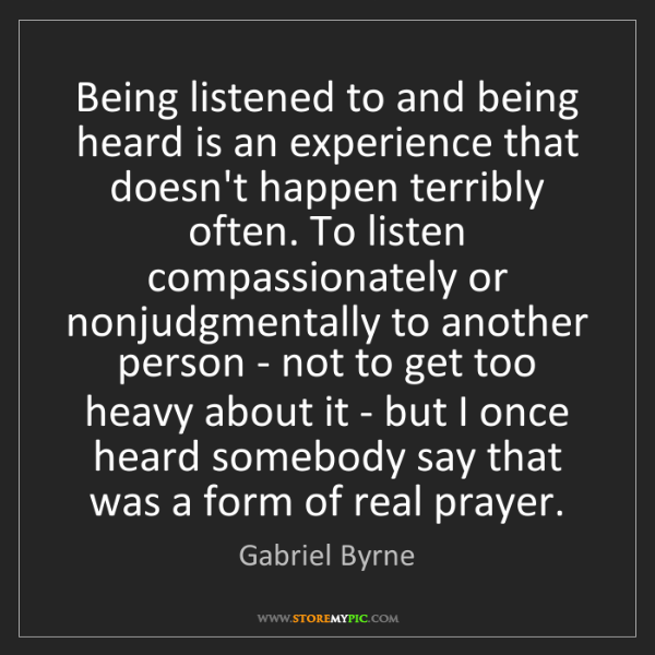Gabriel Byrne: Being listened to and being heard is an experience that...