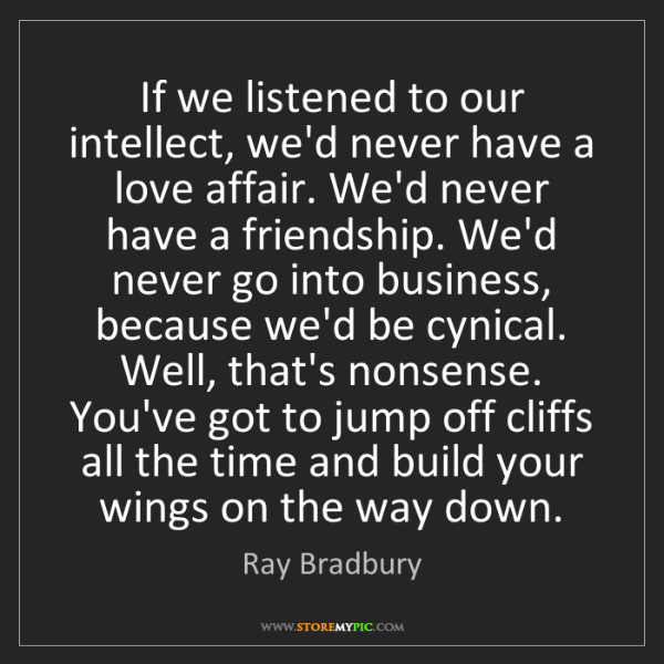 Ray Bradbury: If we listened to our intellect, we'd never have a love...