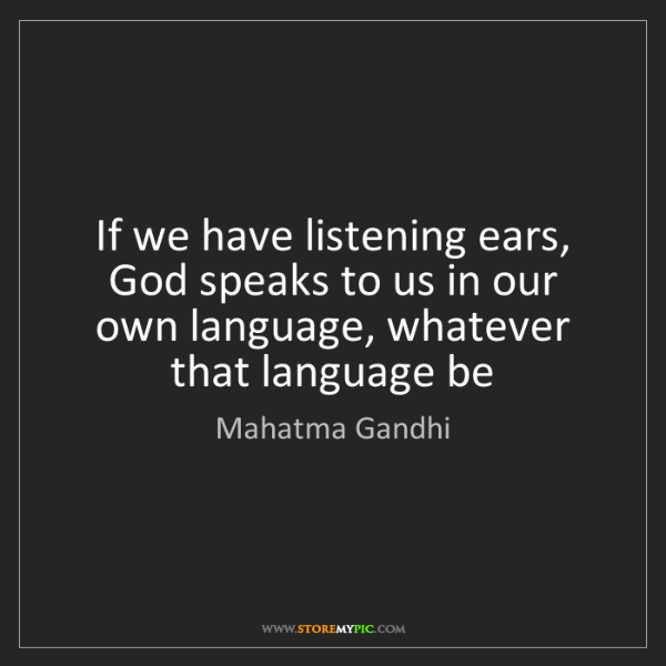 Mahatma Gandhi: If we have listening ears, God speaks to us in our own...