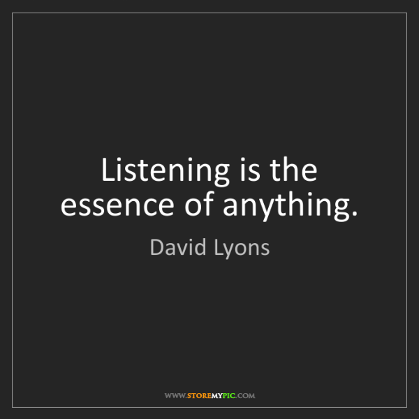 David Lyons: Listening is the essence of anything.