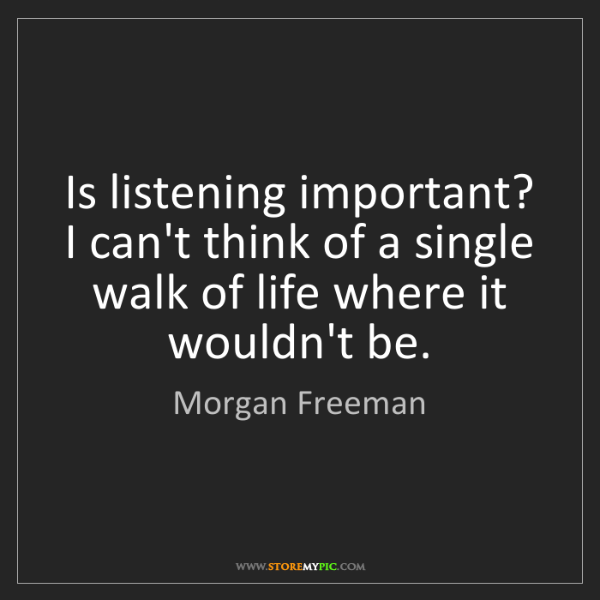 Morgan Freeman: Is listening important? I can't think of a single walk...