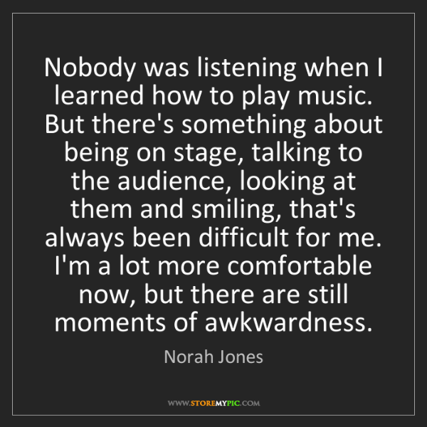 Norah Jones: Nobody was listening when I learned how to play music....