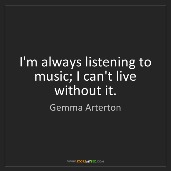 Gemma Arterton: I'm always listening to music; I can't live without it.