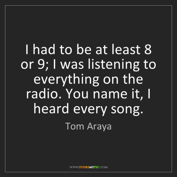 Tom Araya: I had to be at least 8 or 9; I was listening to everything...