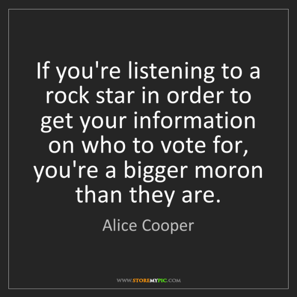 Alice Cooper: If you're listening to a rock star in order to get your...