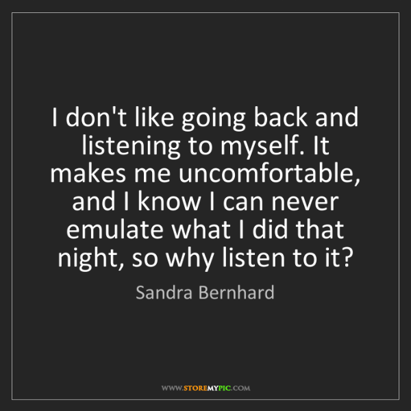 Sandra Bernhard: I don't like going back and listening to myself. It makes...