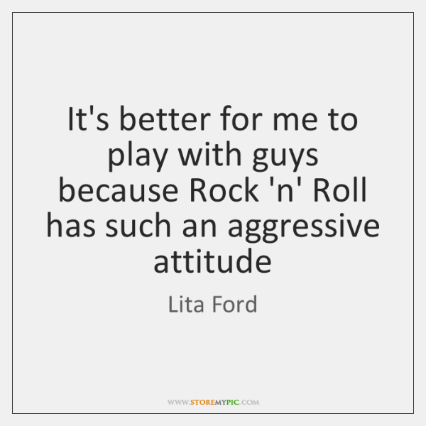 It's better for me to play with guys because Rock 'n' Roll ...