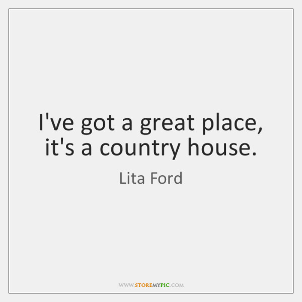 I've got a great place, it's a country house.