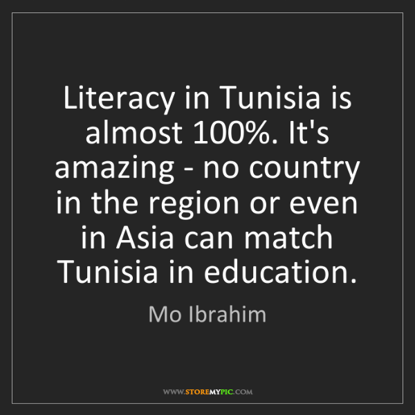 Mo Ibrahim: Literacy in Tunisia is almost 100%. It's amazing - no...