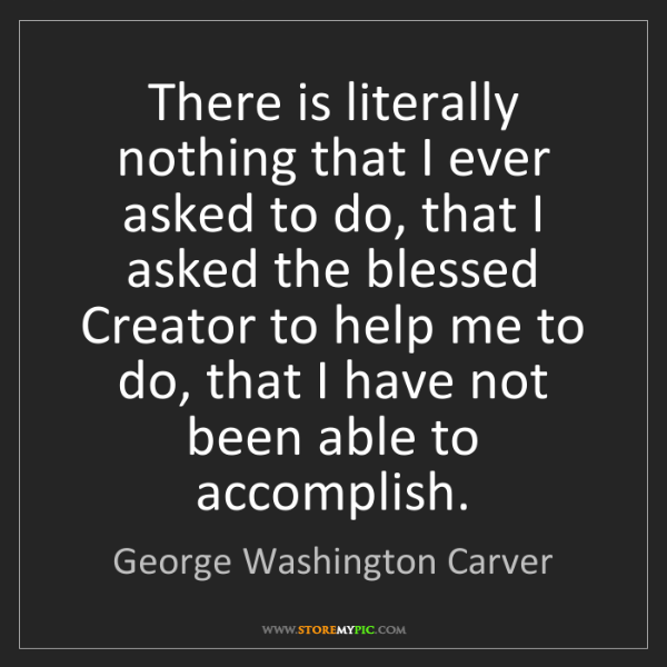 George Washington Carver: There is literally nothing that I ever asked to do, that...