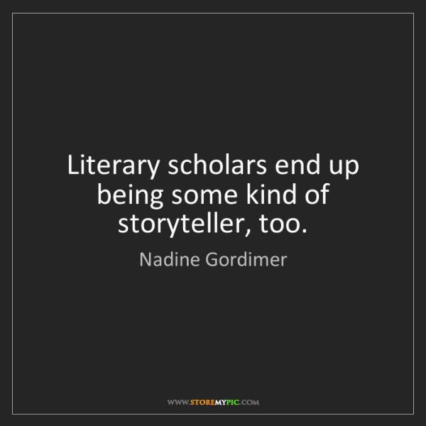 Nadine Gordimer: Literary scholars end up being some kind of storyteller,...