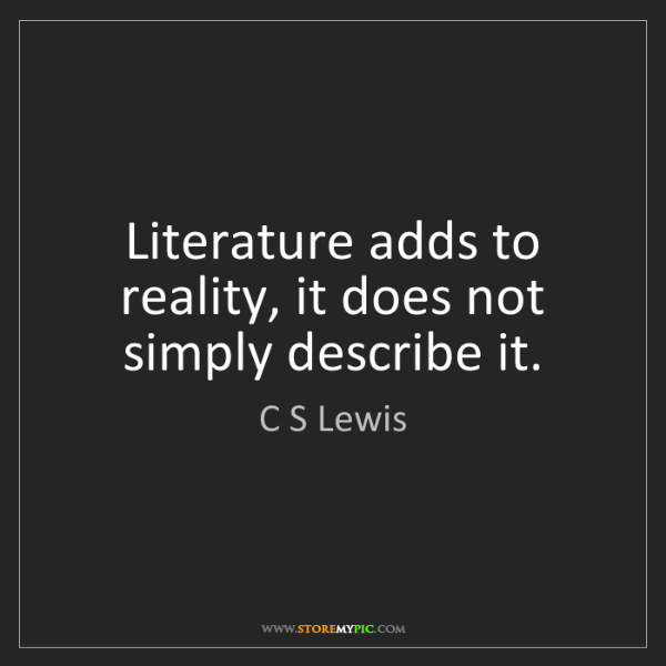 C S Lewis: Literature adds to reality, it does not simply describe...
